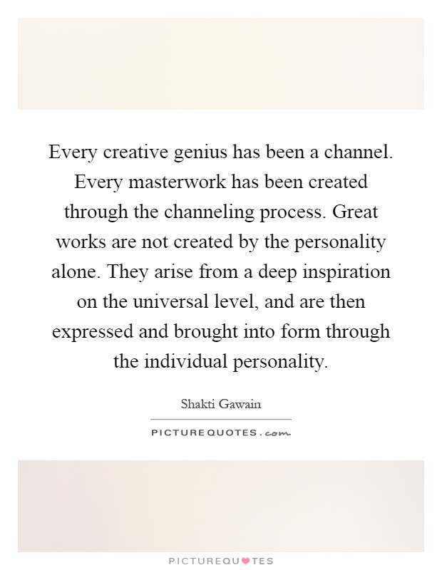 Every creative genius has been a channel. Every masterwork has been created through the channeling process. Great works are not created by the personality alone. They arise from a deep inspiration on the universal level, and are then expressed and brought into form through the individual personality Picture Quote #1