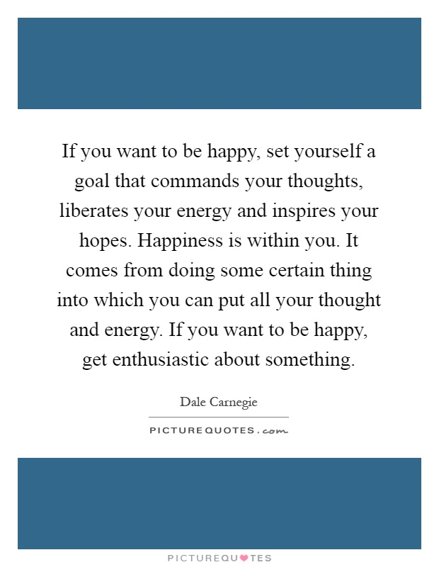 If you want to be happy, set yourself a goal that commands your thoughts, liberates your energy and inspires your hopes. Happiness is within you. It comes from doing some certain thing into which you can put all your thought and energy. If you want to be happy, get enthusiastic about something Picture Quote #1