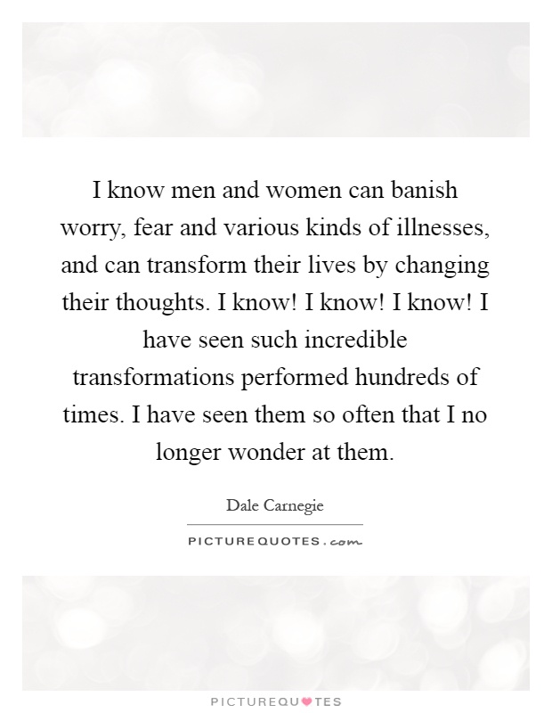 I know men and women can banish worry, fear and various kinds of illnesses, and can transform their lives by changing their thoughts. I know! I know! I know! I have seen such incredible transformations performed hundreds of times. I have seen them so often that I no longer wonder at them Picture Quote #1