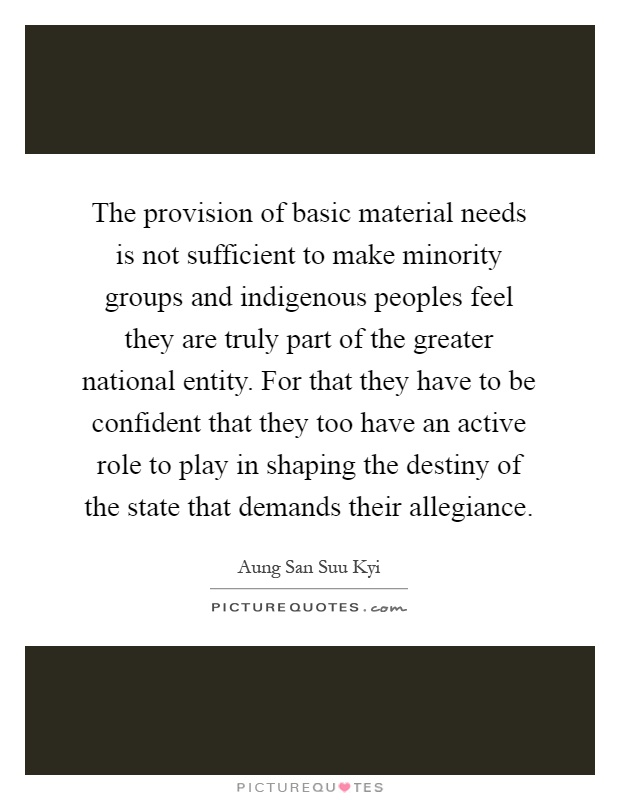 The provision of basic material needs is not sufficient to make minority groups and indigenous peoples feel they are truly part of the greater national entity. For that they have to be confident that they too have an active role to play in shaping the destiny of the state that demands their allegiance Picture Quote #1