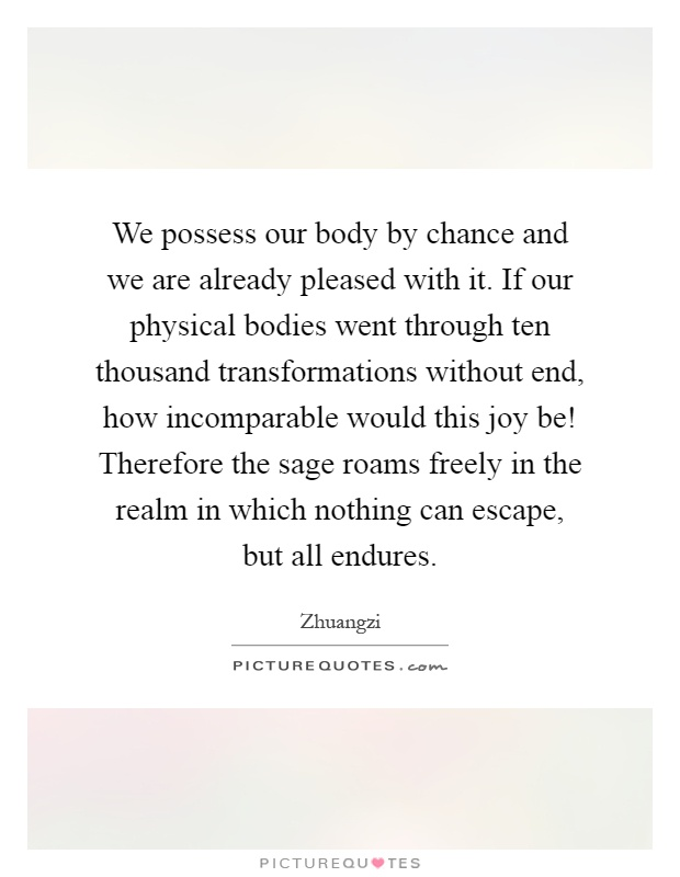 We possess our body by chance and we are already pleased with it. If our physical bodies went through ten thousand transformations without end, how incomparable would this joy be! Therefore the sage roams freely in the realm in which nothing can escape, but all endures Picture Quote #1
