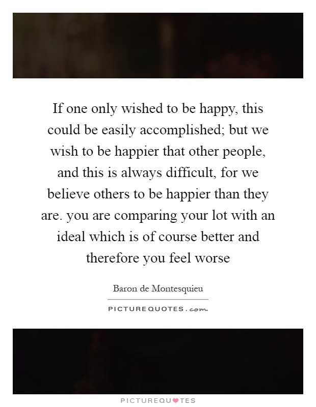 If one only wished to be happy, this could be easily accomplished; but we wish to be happier that other people, and this is always difficult, for we believe others to be happier than they are. you are comparing your lot with an ideal which is of course better and therefore you feel worse Picture Quote #1