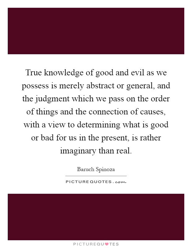 True knowledge of good and evil as we possess is merely abstract or general, and the judgment which we pass on the order of things and the connection of causes, with a view to determining what is good or bad for us in the present, is rather imaginary than real Picture Quote #1