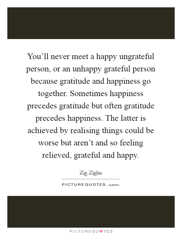 You'll never meet a happy ungrateful person, or an unhappy grateful person because gratitude and happiness go together. Sometimes happiness precedes gratitude but often gratitude precedes happiness. The latter is achieved by realising things could be worse but aren't and so feeling relieved, grateful and happy Picture Quote #1