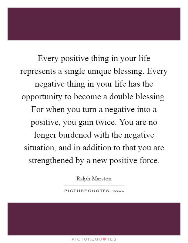 Every positive thing in your life represents a single unique blessing. Every negative thing in your life has the opportunity to become a double blessing. For when you turn a negative into a positive, you gain twice. You are no longer burdened with the negative situation, and in addition to that you are strengthened by a new positive force Picture Quote #1