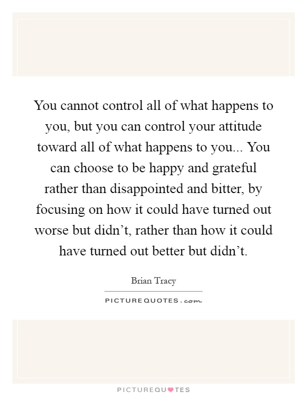 You cannot control all of what happens to you, but you can control your attitude toward all of what happens to you... You can choose to be happy and grateful rather than disappointed and bitter, by focusing on how it could have turned out worse but didn't, rather than how it could have turned out better but didn't Picture Quote #1