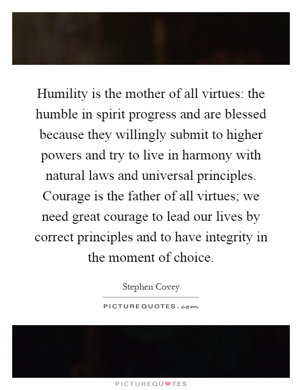 Humility is the mother of all virtues: the humble in spirit progress and are blessed because they willingly submit to higher powers and try to live in harmony with natural laws and universal principles. Courage is the father of all virtues; we need great courage to lead our lives by correct principles and to have integrity in the moment of choice Picture Quote #1