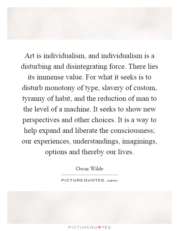 Art is individualism, and individualism is a disturbing and disintegrating force. There lies its immense value. For what it seeks is to disturb monotony of type, slavery of custom, tyranny of habit, and the reduction of man to the level of a machine. It seeks to show new perspectives and other choices. It is a way to help expand and liberate the consciousness; our experiences, understandings, imaginings, options and thereby our lives Picture Quote #1