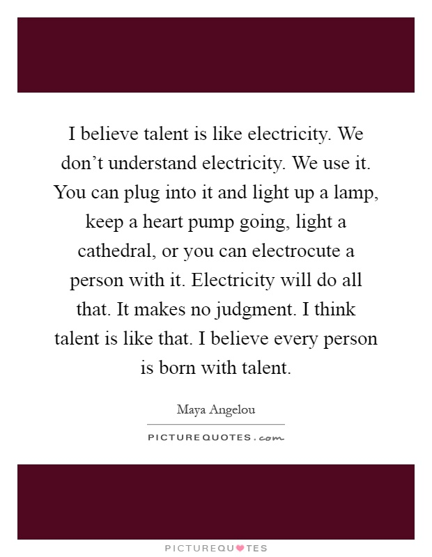 I believe talent is like electricity. We don't understand electricity. We use it. You can plug into it and light up a lamp, keep a heart pump going, light a cathedral, or you can electrocute a person with it. Electricity will do all that. It makes no judgment. I think talent is like that. I believe every person is born with talent Picture Quote #1