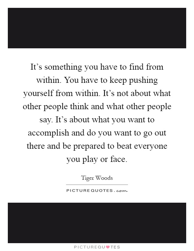 It's something you have to find from within. You have to keep pushing yourself from within. It's not about what other people think and what other people say. It's about what you want to accomplish and do you want to go out there and be prepared to beat everyone you play or face Picture Quote #1
