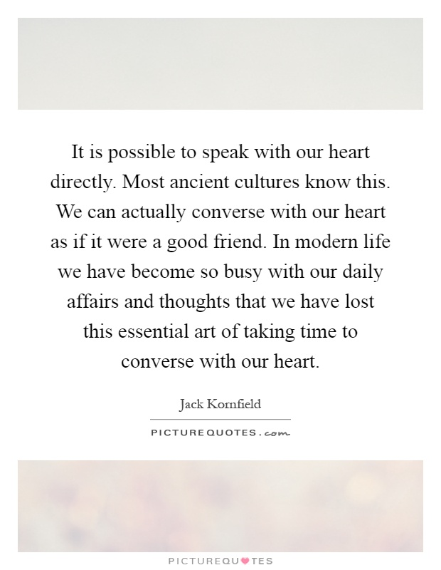 It is possible to speak with our heart directly. Most ancient cultures know this. We can actually converse with our heart as if it were a good friend. In modern life we have become so busy with our daily affairs and thoughts that we have lost this essential art of taking time to converse with our heart Picture Quote #1