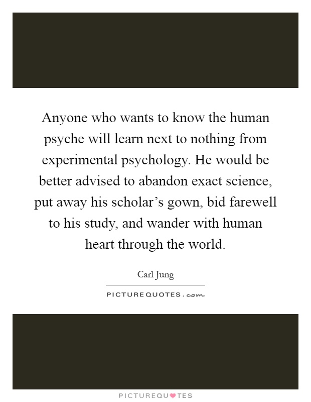 Anyone who wants to know the human psyche will learn next to nothing from experimental psychology. He would be better advised to abandon exact science, put away his scholar's gown, bid farewell to his study, and wander with human heart through the world Picture Quote #1
