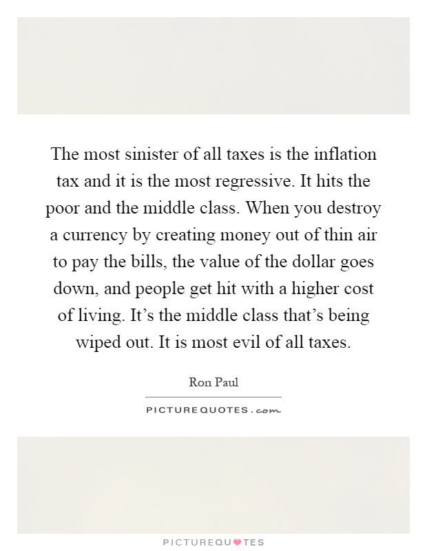The most sinister of all taxes is the inflation tax and it is the most regressive. It hits the poor and the middle class. When you destroy a currency by creating money out of thin air to pay the bills, the value of the dollar goes down, and people get hit with a higher cost of living. It's the middle class that's being wiped out. It is most evil of all taxes Picture Quote #1
