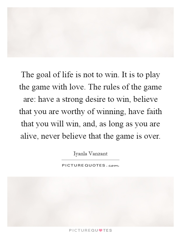 The goal of life is not to win. It is to play the game with love. The rules of the game are: have a strong desire to win, believe that you are worthy of winning, have faith that you will win, and, as long as you are alive, never believe that the game is over Picture Quote #1