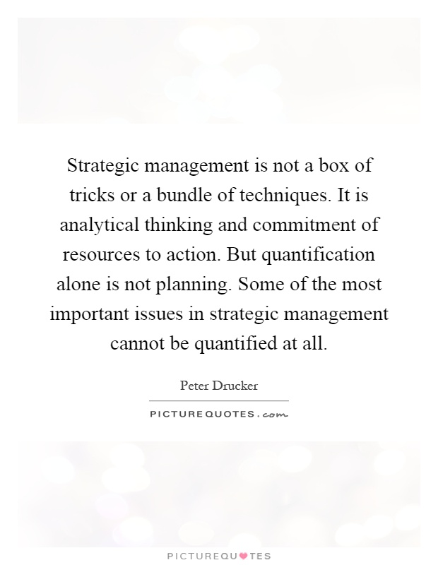 Strategic management is not a box of tricks or a bundle of techniques. It is analytical thinking and commitment of resources to action. But quantification alone is not planning. Some of the most important issues in strategic management cannot be quantified at all Picture Quote #1