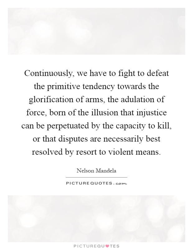 Continuously, we have to fight to defeat the primitive tendency towards the glorification of arms, the adulation of force, born of the illusion that injustice can be perpetuated by the capacity to kill, or that disputes are necessarily best resolved by resort to violent means Picture Quote #1
