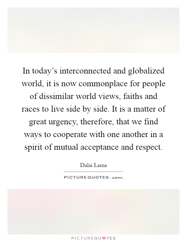 In today's interconnected and globalized world, it is now commonplace for people of dissimilar world views, faiths and races to live side by side. It is a matter of great urgency, therefore, that we find ways to cooperate with one another in a spirit of mutual acceptance and respect Picture Quote #1