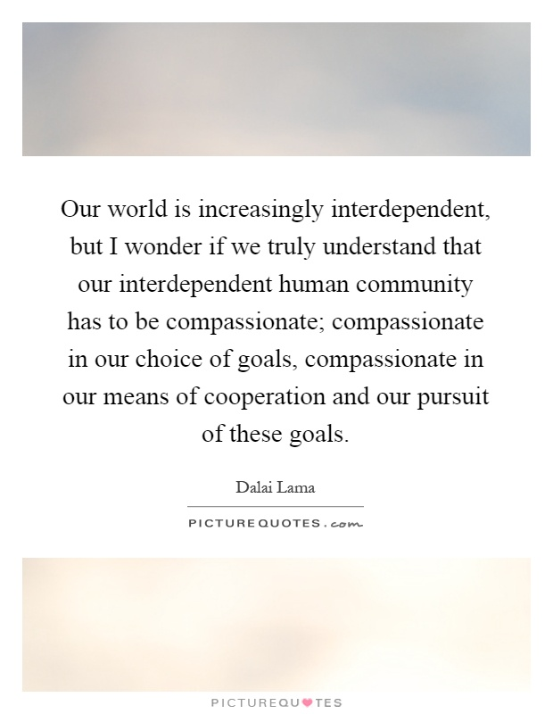 Our world is increasingly interdependent, but I wonder if we truly understand that our interdependent human community has to be compassionate; compassionate in our choice of goals, compassionate in our means of cooperation and our pursuit of these goals Picture Quote #1