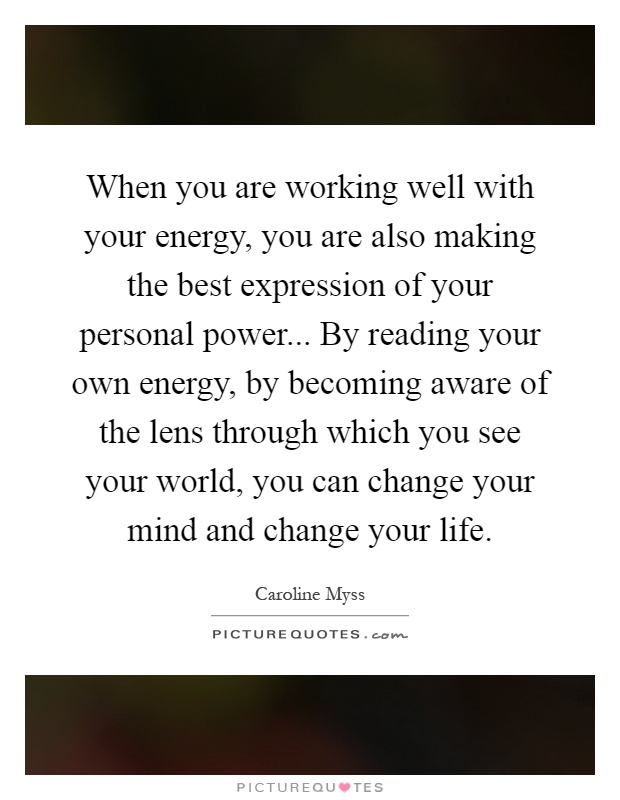 When you are working well with your energy, you are also making the best expression of your personal power... By reading your own energy, by becoming aware of the lens through which you see your world, you can change your mind and change your life Picture Quote #1