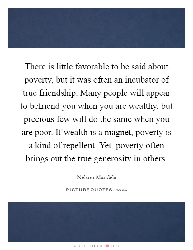 There is little favorable to be said about poverty, but it was often an incubator of true friendship. Many people will appear to befriend you when you are wealthy, but precious few will do the same when you are poor. If wealth is a magnet, poverty is a kind of repellent. Yet, poverty often brings out the true generosity in others Picture Quote #1
