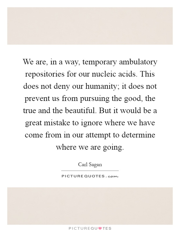 We are, in a way, temporary ambulatory repositories for our nucleic acids. This does not deny our humanity; it does not prevent us from pursuing the good, the true and the beautiful. But it would be a great mistake to ignore where we have come from in our attempt to determine where we are going Picture Quote #1