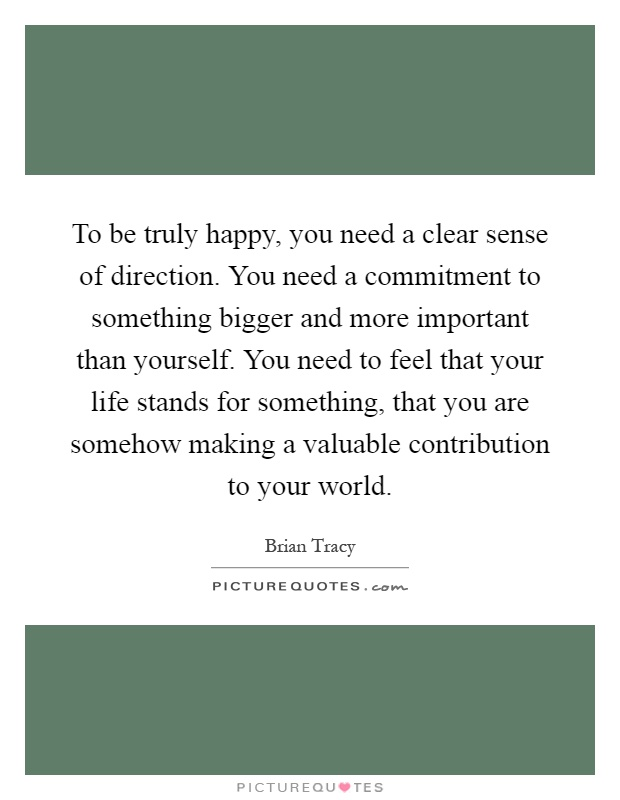 To be truly happy, you need a clear sense of direction. You need a commitment to something bigger and more important than yourself. You need to feel that your life stands for something, that you are somehow making a valuable contribution to your world Picture Quote #1