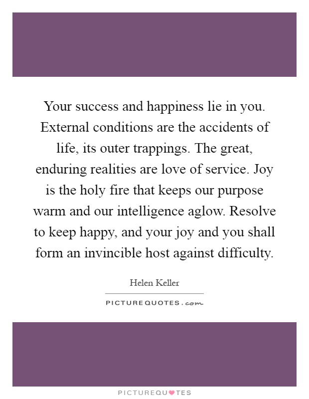 Your success and happiness lie in you. External conditions are the accidents of life, its outer trappings. The great, enduring realities are love of service. Joy is the holy fire that keeps our purpose warm and our intelligence aglow. Resolve to keep happy, and your joy and you shall form an invincible host against difficulty Picture Quote #1