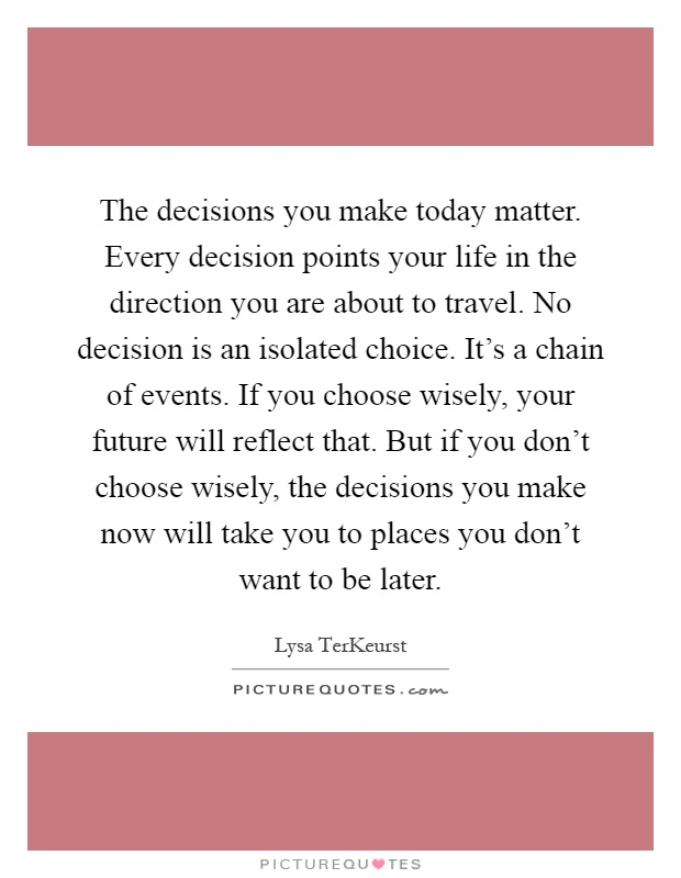 The decisions you make today matter. Every decision points your life in the direction you are about to travel. No decision is an isolated choice. It's a chain of events. If you choose wisely, your future will reflect that. But if you don't choose wisely, the decisions you make now will take you to places you don't want to be later Picture Quote #1