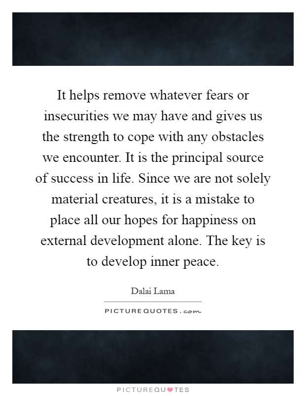 It helps remove whatever fears or insecurities we may have and gives us the strength to cope with any obstacles we encounter. It is the principal source of success in life. Since we are not solely material creatures, it is a mistake to place all our hopes for happiness on external development alone. The key is to develop inner peace Picture Quote #1