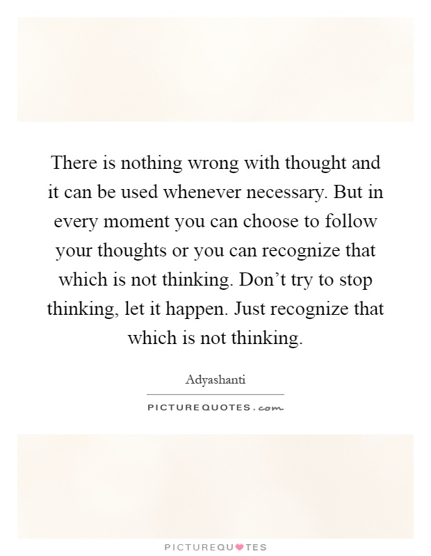 There is nothing wrong with thought and it can be used whenever necessary. But in every moment you can choose to follow your thoughts or you can recognize that which is not thinking. Don't try to stop thinking, let it happen. Just recognize that which is not thinking Picture Quote #1