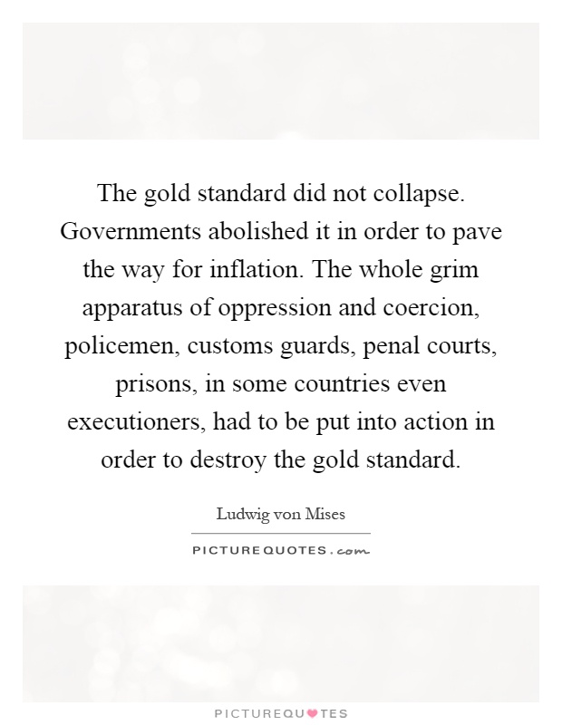 The gold standard did not collapse. Governments abolished it in order to pave the way for inflation. The whole grim apparatus of oppression and coercion, policemen, customs guards, penal courts, prisons, in some countries even executioners, had to be put into action in order to destroy the gold standard Picture Quote #1