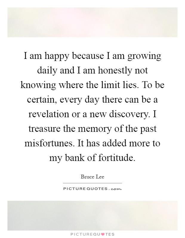 I am happy because I am growing daily and I am honestly not knowing where the limit lies. To be certain, every day there can be a revelation or a new discovery. I treasure the memory of the past misfortunes. It has added more to my bank of fortitude Picture Quote #1