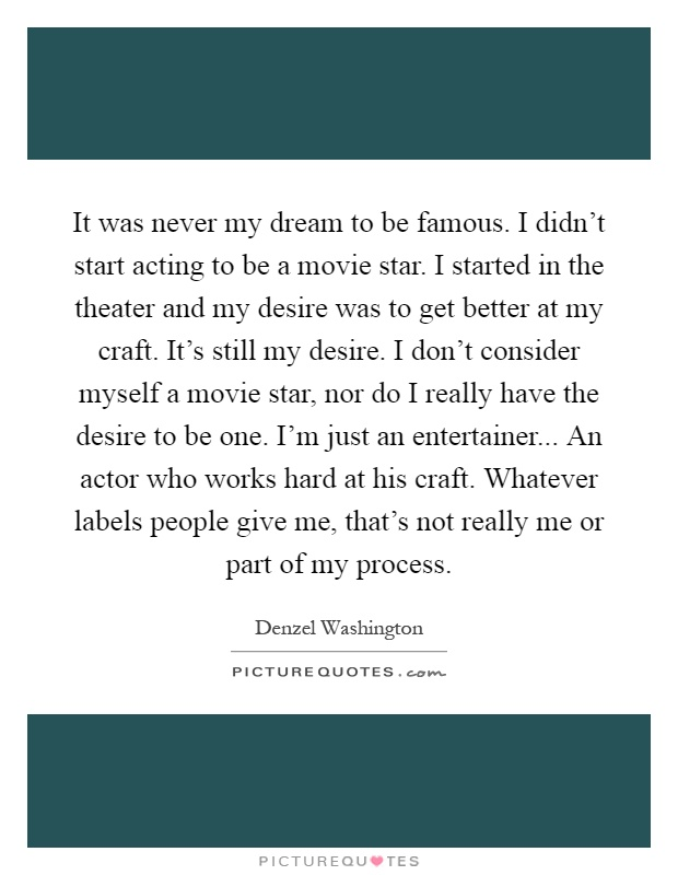 It was never my dream to be famous. I didn't start acting to be a movie star. I started in the theater and my desire was to get better at my craft. It's still my desire. I don't consider myself a movie star, nor do I really have the desire to be one. I'm just an entertainer... An actor who works hard at his craft. Whatever labels people give me, that's not really me or part of my process Picture Quote #1