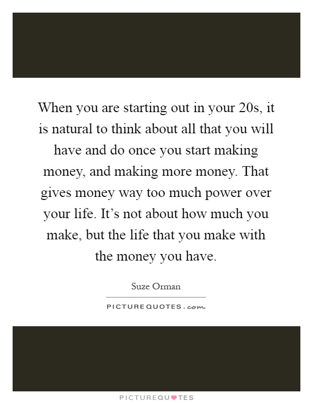 When you are starting out in your 20s, it is natural to think about all that you will have and do once you start making money, and making more money. That gives money way too much power over your life. It's not about how much you make, but the life that you make with the money you have Picture Quote #1