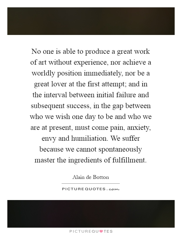 No one is able to produce a great work of art without experience, nor achieve a worldly position immediately, nor be a great lover at the first attempt; and in the interval between initial failure and subsequent success, in the gap between who we wish one day to be and who we are at present, must come pain, anxiety, envy and humiliation. We suffer because we cannot spontaneously master the ingredients of fulfillment Picture Quote #1