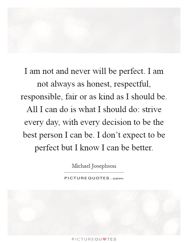 I am not and never will be perfect. I am not always as honest, respectful, responsible, fair or as kind as I should be. All I can do is what I should do: strive every day, with every decision to be the best person I can be. I don't expect to be perfect but I know I can be better Picture Quote #1