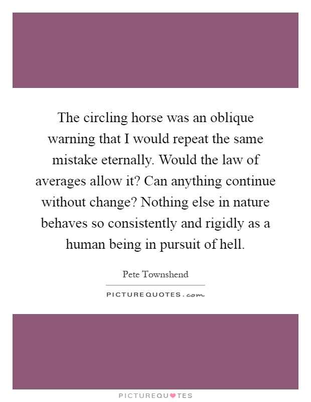 The circling horse was an oblique warning that I would repeat the same mistake eternally. Would the law of averages allow it? Can anything continue without change? Nothing else in nature behaves so consistently and rigidly as a human being in pursuit of hell Picture Quote #1