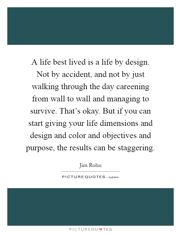 A life best lived is a life by design. Not by accident, and not by just walking through the day careening from wall to wall and managing to survive. That's okay. But if you can start giving your life dimensions and design and color and objectives and purpose, the results can be staggering Picture Quote #1