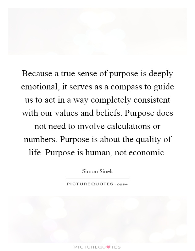 Because a true sense of purpose is deeply emotional, it serves as a compass to guide us to act in a way completely consistent with our values and beliefs. Purpose does not need to involve calculations or numbers. Purpose is about the quality of life. Purpose is human, not economic Picture Quote #1