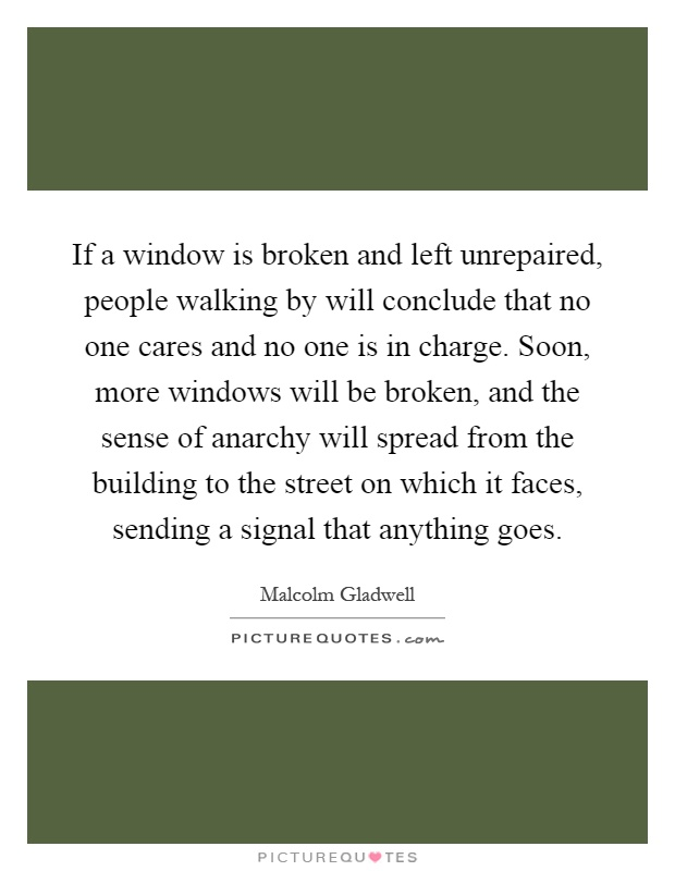 If a window is broken and left unrepaired, people walking by will conclude that no one cares and no one is in charge. Soon, more windows will be broken, and the sense of anarchy will spread from the building to the street on which it faces, sending a signal that anything goes Picture Quote #1