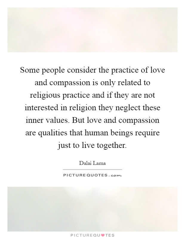 Some people consider the practice of love and compassion is only related to religious practice and if they are not interested in religion they neglect these inner values. But love and compassion are qualities that human beings require just to live together Picture Quote #1