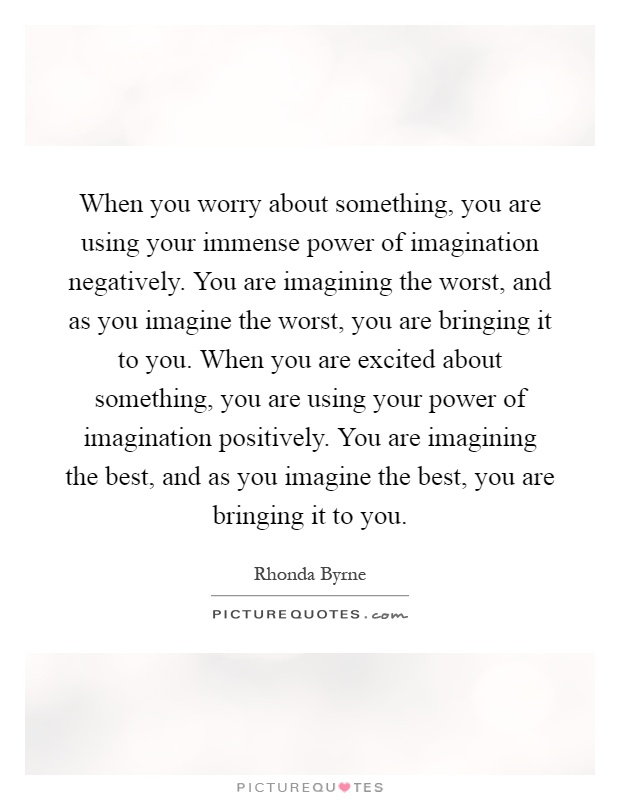When you worry about something, you are using your immense power of imagination negatively. You are imagining the worst, and as you imagine the worst, you are bringing it to you. When you are excited about something, you are using your power of imagination positively. You are imagining the best, and as you imagine the best, you are bringing it to you Picture Quote #1