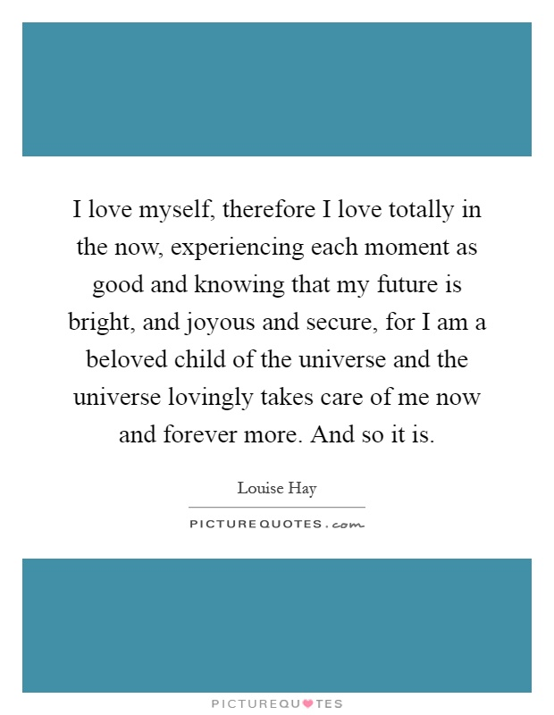 I love myself, therefore I love totally in the now, experiencing each moment as good and knowing that my future is bright, and joyous and secure, for I am a beloved child of the universe and the universe lovingly takes care of me now and forever more. And so it is Picture Quote #1