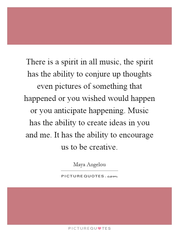 There is a spirit in all music, the spirit has the ability to conjure up thoughts even pictures of something that happened or you wished would happen or you anticipate happening. Music has the ability to create ideas in you and me. It has the ability to encourage us to be creative Picture Quote #1