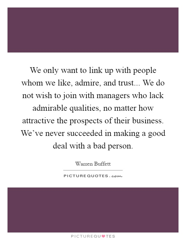 We only want to link up with people whom we like, admire, and trust... We do not wish to join with managers who lack admirable qualities, no matter how attractive the prospects of their business. We've never succeeded in making a good deal with a bad person Picture Quote #1