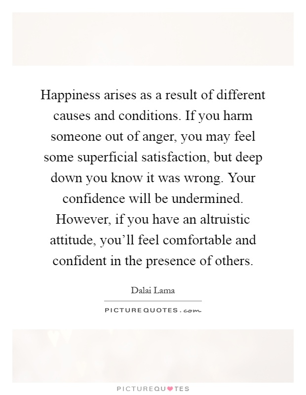 Happiness arises as a result of different causes and conditions. If you harm someone out of anger, you may feel some superficial satisfaction, but deep down you know it was wrong. Your confidence will be undermined. However, if you have an altruistic attitude, you'll feel comfortable and confident in the presence of others Picture Quote #1