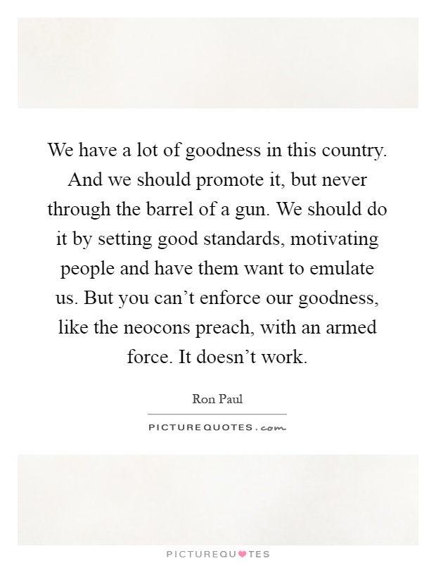We have a lot of goodness in this country. And we should promote it, but never through the barrel of a gun. We should do it by setting good standards, motivating people and have them want to emulate us. But you can't enforce our goodness, like the neocons preach, with an armed force. It doesn't work Picture Quote #1