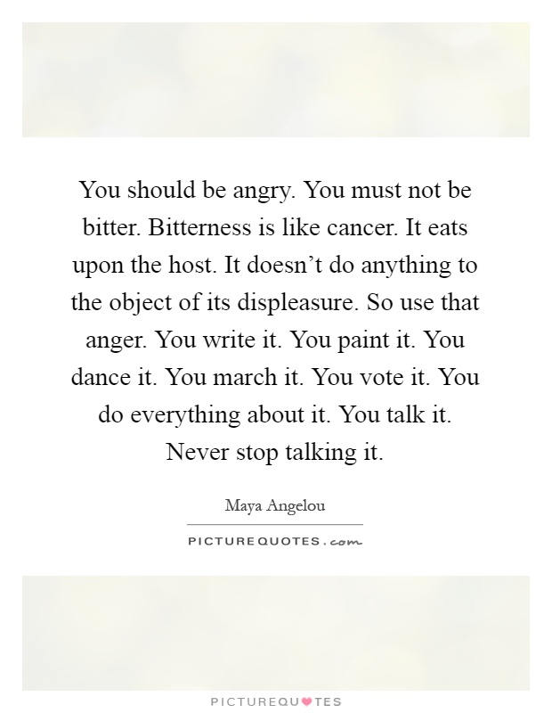 You should be angry. You must not be bitter. Bitterness is like cancer. It eats upon the host. It doesn't do anything to the object of its displeasure. So use that anger. You write it. You paint it. You dance it. You march it. You vote it. You do everything about it. You talk it. Never stop talking it Picture Quote #1