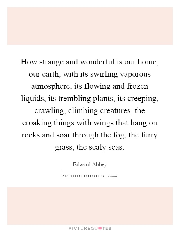 How strange and wonderful is our home, our earth, with its swirling vaporous atmosphere, its flowing and frozen liquids, its trembling plants, its creeping, crawling, climbing creatures, the croaking things with wings that hang on rocks and soar through the fog, the furry grass, the scaly seas Picture Quote #1
