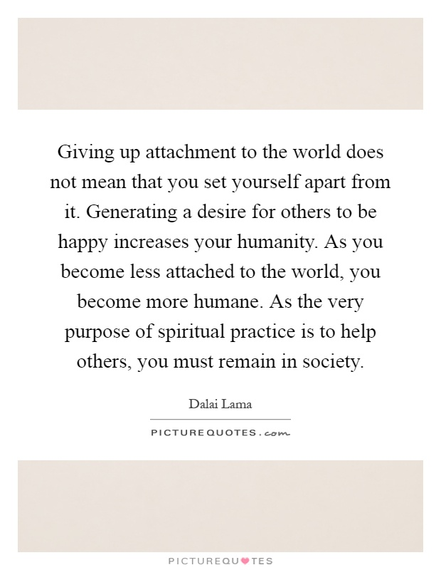 Giving up attachment to the world does not mean that you set yourself apart from it. Generating a desire for others to be happy increases your humanity. As you become less attached to the world, you become more humane. As the very purpose of spiritual practice is to help others, you must remain in society Picture Quote #1